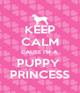 KEEP CALM CAUSE I'M A PUPPY  PRINCESS - Personalised Poster A4 size