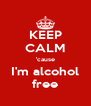 KEEP CALM 'cause I'm alcohol free - Personalised Poster A4 size