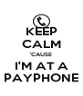 KEEP CALM 'CAUSE I'M AT A PAYPHONE - Personalised Poster A4 size