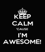 KEEP CALM 'CAUSE I'M AWESOME! - Personalised Poster A4 size