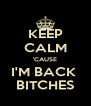KEEP CALM 'CAUSE I'M BACK  BITCHES - Personalised Poster A4 size
