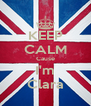 KEEP CALM Cause I'm Clara - Personalised Poster A4 size