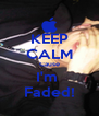 KEEP CALM Cause I'm  Faded! - Personalised Poster A4 size