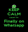 KEEP CALM cause' I'm Finally on Whatsapp - Personalised Poster A4 size