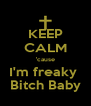KEEP CALM 'cause I'm freaky  Bitch Baby - Personalised Poster A4 size