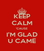 KEEP CALM 'CAUSE I'M GLAD U CAME - Personalised Poster A4 size