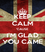 KEEP CALM 'CAUSE I'M GLAD YOU CAME - Personalised Poster A4 size