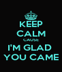 KEEP CALM CAUSE I'M GLAD  YOU CAME - Personalised Poster A4 size