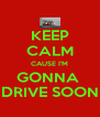 KEEP CALM CAUSE I'M GONNA  DRIVE SOON - Personalised Poster A4 size