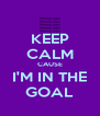 KEEP CALM CAUSE I'M IN THE GOAL - Personalised Poster A4 size