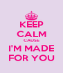 KEEP CALM CAUSE I'M MADE FOR YOU - Personalised Poster A4 size