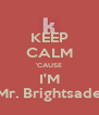 KEEP CALM 'CAUSE I'M Mr. Brightsade - Personalised Poster A4 size