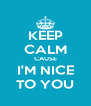 KEEP CALM CAUSE I'M NICE TO YOU - Personalised Poster A4 size