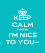 KEEP CALM CAUSE I'M NICE TO YOU~ - Personalised Poster A4 size