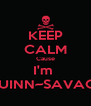 KEEP CALM Cause I'm  QUINN~SAVAGE - Personalised Poster A4 size