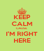 KEEP CALM CAUSE  I'M RIGHT HERE - Personalised Poster A4 size