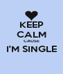 KEEP CALM CAUSE I'M SINGLE  - Personalised Poster A4 size