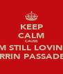 KEEP CALM CAUSE I'M STILL LOVING MORRIN PASSADENA - Personalised Poster A4 size
