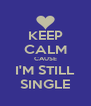 KEEP CALM CAUSE I'M STILL SINGLE - Personalised Poster A4 size