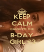 KEEP CALM CAUSE I'M THE B-DAY  GIRL <3 - Personalised Poster A4 size
