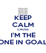 KEEP CALM CAUSE I'M THE ONE IN GOAL - Personalised Poster A4 size