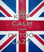 KEEP CALM 'cause I'M TOO  LAZY - Personalised Poster A4 size