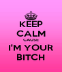 KEEP CALM CAUSE I'M YOUR BITCH - Personalised Poster A4 size