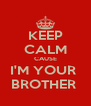 KEEP CALM CAUSE I'M YOUR  BROTHER  - Personalised Poster A4 size