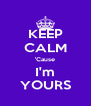 KEEP CALM 'Cause I'm YOURS - Personalised Poster A4 size