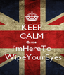 KEEP CALM Cause  I'mHereTo  WipeYourEyes - Personalised Poster A4 size