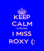 KEEP CALM CAUSE I MISS ROXY (: - Personalised Poster A4 size