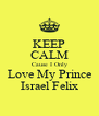 KEEP CALM Cause I Only Love My Prince Israel Felix - Personalised Poster A4 size