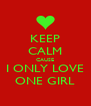 KEEP CALM CAUSE I ONLY LOVE ONE GIRL - Personalised Poster A4 size