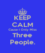 KEEP CALM Cause I Only Miss Three People. - Personalised Poster A4 size