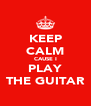 KEEP CALM CAUSE I PLAY THE GUITAR - Personalised Poster A4 size