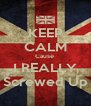 KEEP CALM Cause  I REALLY Screwed Up - Personalised Poster A4 size