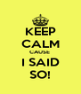 KEEP CALM CAUSE  I SAID SO! - Personalised Poster A4 size