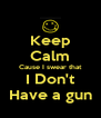 Keep Calm Cause I swear that I Don't Have a gun - Personalised Poster A4 size