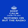 KEEP CALM CAUSE I'VE GOT NOTHING ON BUT THE RADIO - Personalised Poster A4 size