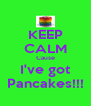 KEEP CALM Cause I've got Pancakes!!! - Personalised Poster A4 size