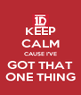 KEEP CALM CAUSE I'VE GOT THAT ONE THING - Personalised Poster A4 size