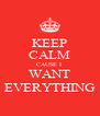 KEEP CALM CAUSE I  WANT EVERYTHING - Personalised Poster A4 size