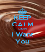 KEEP CALM Cause I Want You - Personalised Poster A4 size