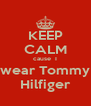 KEEP CALM cause  I wear Tommy Hilfiger - Personalised Poster A4 size