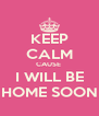 KEEP CALM CAUSE  I WILL BE HOME SOON - Personalised Poster A4 size