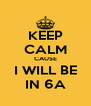 KEEP CALM CAUSE I WILL BE IN 6A - Personalised Poster A4 size