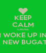 KEEP CALM CAUSE I WOKE UP IN A NEW BUGATII - Personalised Poster A4 size
