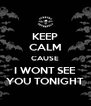 KEEP CALM CAUSE I WONT SEE YOU TONIGHT - Personalised Poster A4 size
