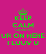 KEEP CALM CAUSE IF UR ON HERE I LUUV U - Personalised Poster A4 size