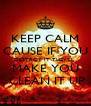 KEEP CALM CAUSE IF YOU DESTROY IT THEY'LL  MAKE YOU  CLEAN IT UP - Personalised Poster A4 size